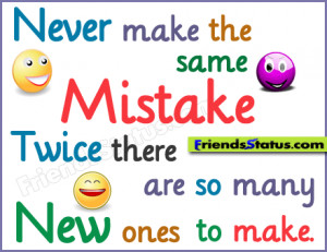 Never make the same mistake twice. There are so many new ones to make.