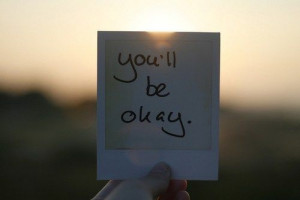 You'll be Okay. Visit http://www.quotesarelife.com/ for more ...