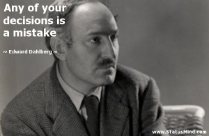 ... your decisions is a mistake - Edward Dahlberg Quotes - StatusMind.com
