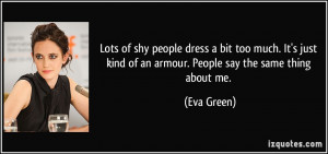shy people dress a bit too much. It's just kind of an armour. People ...