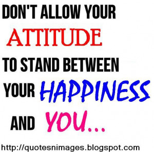 Do not allow your attitude to stand between your happiness and you.