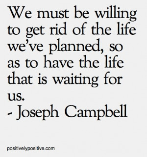 We must be willing to get rid of the live we've planned, so as to ...