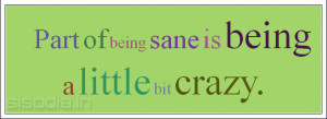 Part of being sane is being a little bit crazy.