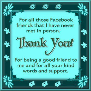 all those facebook friends that i have never met in person thank you ...