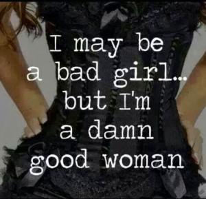 may be a bad girl but i am a damn good woman