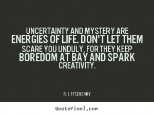 ... quotes - Uncertainty and mystery are energies of life... - Life quotes