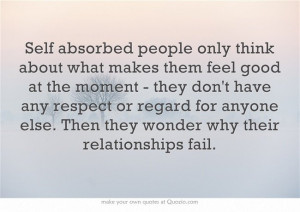 Self absorbed people only think aboutwhat makes them feel good at the ...