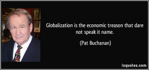 Globalization is the economic treason that dare not speak it name ...