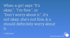 When a girl says It's okay., I'm fine., or Don't worry about it., it's ...