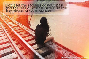 ... past and the fear of your future ruin the happiness of your present