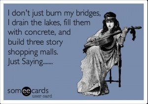 don't just burn my bridges, I drain the lakes, fill them with ...