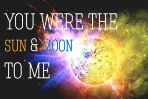 You were the sun and moon to me, Ill never get over you, you'll never ...
