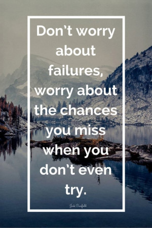 Don't worry about failures, worry about the chances you miss when ...