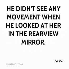 Eric Carr - He didn't see any movement when he looked at her in the ...