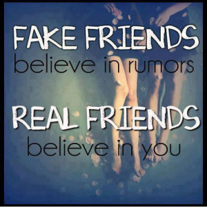 FAKE FRIENDS believe in rumors while REAL FRIENDS believe in you...