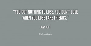 You got nothing to lose. You don't lose when you lose fake friends ...