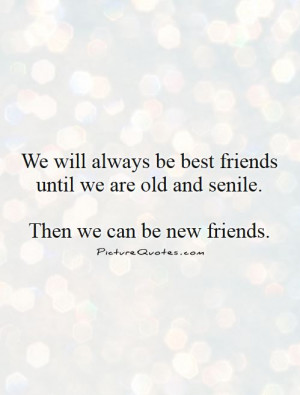 We will always be best friends until we are old and senile. then we ...