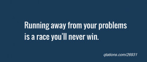 ... of the day: Running away from your problemsis a race you'll never win