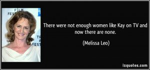 ... not enough women like Kay on TV and now there are none. - Melissa Leo