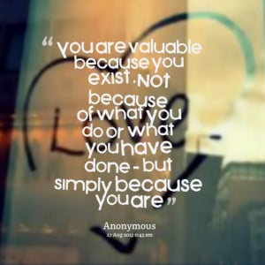 Quotes Picture: you are valuable because you exist not because of what ...