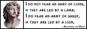 Alexander the Great - I do not fear an army of lions, if they are led ...