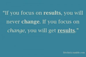 If you focus on results, you will never change. If your focus on ...
