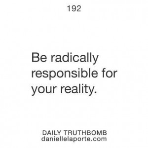 Be radically responsible for your reality.