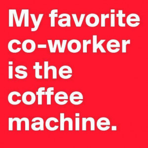 My Favorite Co-Worker is the coffee machine!