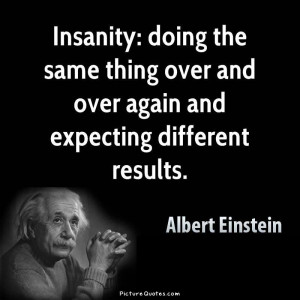 Insanity is doing the same thing over and over again and expecting ...