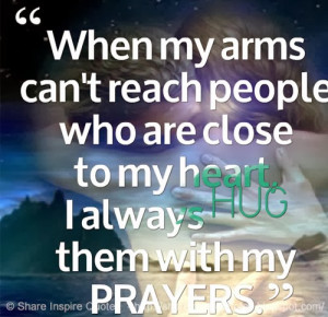 When my arms can't reach people who are close to my heart, I always ...