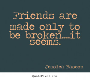 ... quotes - Friends are made only to be broken....it seems. - Friendship