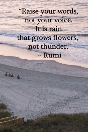 ... not your voice. It is rain that grows flowers, not thunder.