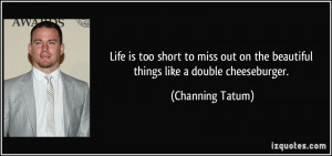 ... on the beautiful things like a double cheeseburger. - Channing Tatum