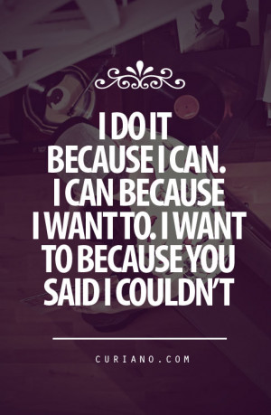 Do It Because I Can, I Can Because I Want To I Want To Because You ...
