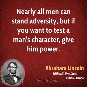 ... adversity, but if you want to test a man's character, give him power