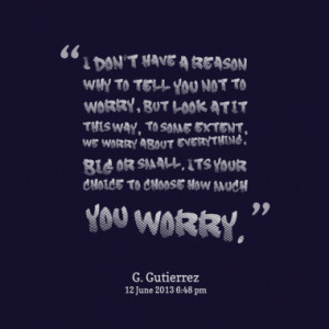 you not to worry, but look at it this way, to some extent, we worry ...