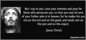 But I say to you, Love your enemies and pray for those who persecute ...