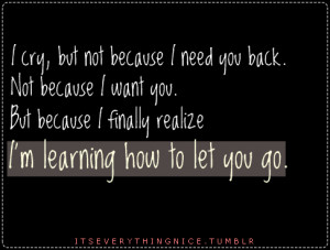 cry, but not because i need you back. Not because i want you. But ...