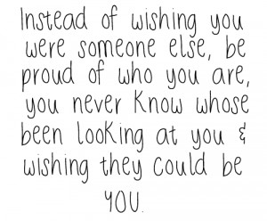 Instead Of Wishing You Were Someone Else, Be Proud Of Who You Are, You ...
