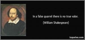 In a false quarrel there is no true valor. - William Shakespeare