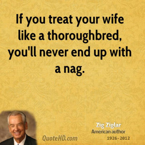 If you treat your wife like a thoroughbred, you'll never end up with a ...