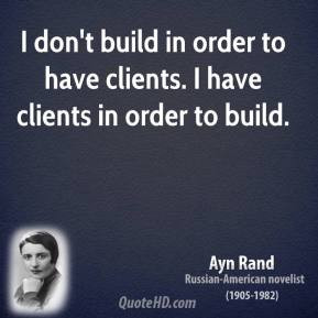 don't build in order to have clients. I have clients in order to ...