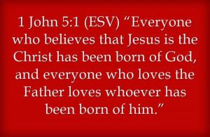 "John 5:1 (ESV) ""Everyone who believes that Jesus is the Christ has ..."