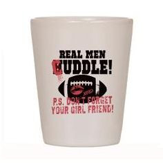 Real Men Cuddle Girl Friend Shot Glass Football Widow hijacks his ...
