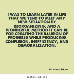 Detronius Arbiter Quotes - I was to learn later in life that we tend ...
