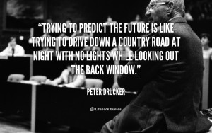 quote-Peter-Drucker-trying-to-predict-the-future-is-like-108220.png