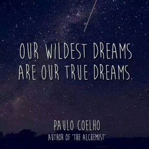 Our wildest dreams are our true dreams. Paulo Coehlo quote