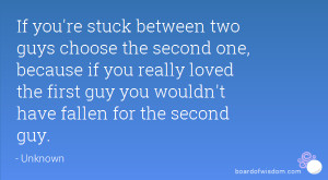 If you're stuck between two guys choose the second one, because if you ...