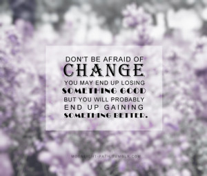 Don't be afraid of change. You may end up losing something good, but ...