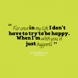 Quotes Picture: for once in my life, i don't have to try to be happy ...